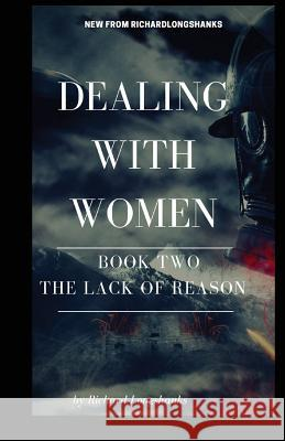 Dealing with Women the Lack of Reason Richard Longshanks 9781986037631