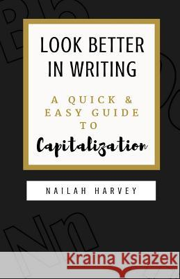 Look Better in Writing: A Quick & Easy Guide to Capitalization Nailah Harvey 9781986040914 Createspace Independent Publishing Platform