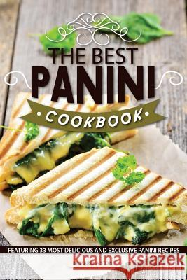 The Best Panini Cookbook: Featuring 33 Most Delicious and Exclusive Panini Recipes Martha Stone 9781986114745