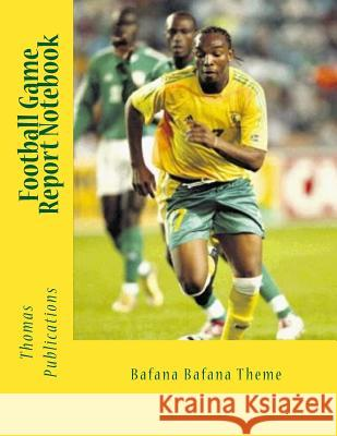 Football Game Report Notebook: Bafana Bafana Theme Thomas Publications 9781986118378