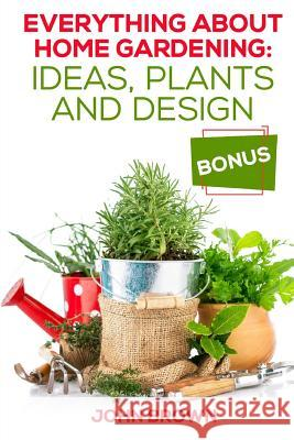 Everything about Home Gardening: Ideas, Plants and Design John Brown 9781986153447