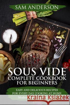 Sous Vide Complete Cookbook for Beginners: Easy and Delicious Recipes for Every Day Cooking at Home. Modern Techniques Included! Sam Anderson 9781986335171