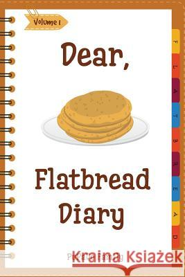 Dear, Flatbread Diary: Make an Awesome Month with 31 Best Flatbread Recipes! (Flatbread Cookbook, Naan Cookbook, Naan Recipe, Serendipity Coo Pupado Family 9781986493642