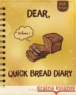 Dear, 365 Quick Bread Diary: Make an Awesome Year with 365 Best Quick Bread Recipes! (Quick Bread Cookbook, Tortilla Cookbook, Tortilla Recipe Book Pupado Family 9781986545792
