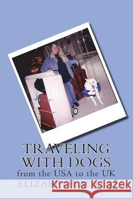 Traveling with Dogs: From the USA to the UK Elizabeth Acker 9781986580915