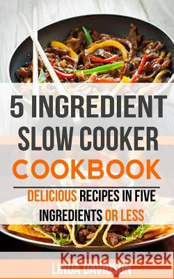 5 Ingredient Slow Cooker Cookbook: Delicious Recipes in Five Ingredients or Less Linda Davidson 9781986590891