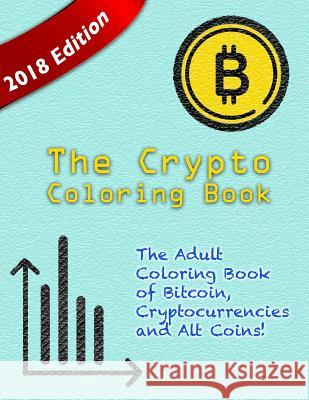 The Crypto Coloring Book: The Adult Coloring Book of Bitcoin, Cryptocurrencies and Alt Coins! Bitcoin Ethereum Litecoin 9781986638647