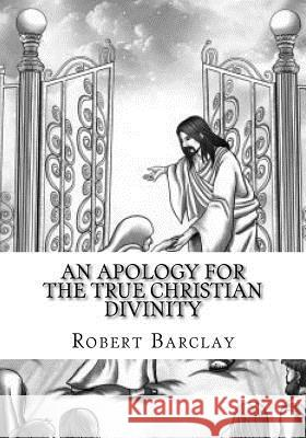 An Apology for the True Christian Divinity Robert Barclay 9781986638883 Createspace Independent Publishing Platform