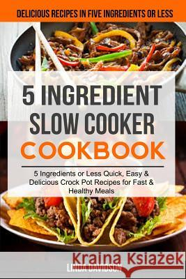 5 Ingredient Slow Cooker Cookbook: (2 in 1): 5 Ingredient or Less Quick, Easy & Delicious Crockpot Recipes for Fast & Healthy Meals (Delicious Recipes Linda Davidson Pamela Fisher 9781986750660
