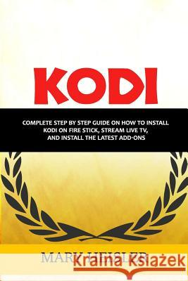 Kodi: Complete step by step guide on how to install Kodi on Fire Stick, Stream Live TV, and Install the Latest Add-Ons Mary Heisler 9781986750684