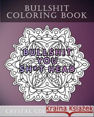 Bullshit Coloring Book: 20 Bullshit Mandala Coloring Pages for Adults. the Best Swear Words Coloring Pages to Help You Relax and De-Stress Crystal Coloring Books 9781986767415