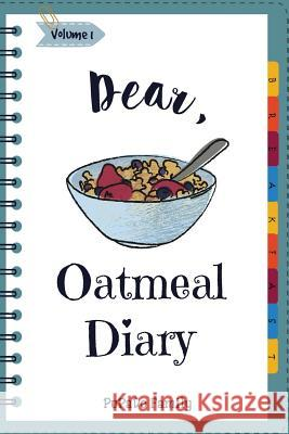 Dear, Oatmeal Diary: Make an Awesome Month with 30 Best Oatmeal Recipes! (Oatmeal Cookbook, Oatmeal Recipe Book, Overnight Oatmeal Book, Ce Pupado Family 9781986772181