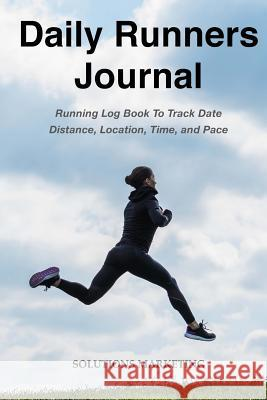 Daily Runners Journal: Running Log Book to Track Date, Distance, Location, Time, and Pace Solutions Marketing 9781986824293