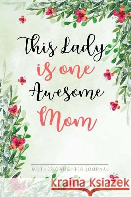 Lady Is One Awesome Mom, Mother Daughter Journal: Blank Lined Journal with Date and Weekly, Journals to Write In, Diary Notebook Gift for Mothers Birt Love Me Studio 9781986847773