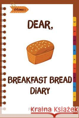 Dear, Breakfast Bread Diary: Make an Awesome Month with 31 Best Breakfast Bread Recipes! (Banana Bread Cookbook, Banana Bread Recipe, Pumpkin Bread Pupado Family 9781986929554