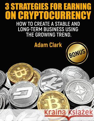 3 Strategies for Earning on Cryptocurrency.: How to Create a Stable and Long-Term Business Using the Growing Trend. Adam Clark 9781986963305