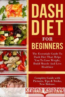 Dash Diet for Beginners: The Essentials Guide Daily Dash for Weight Loss, Build Muscle and Live Healthier, Complete Guide with Pictures, Tips & Frank Sullivan 9781986969901