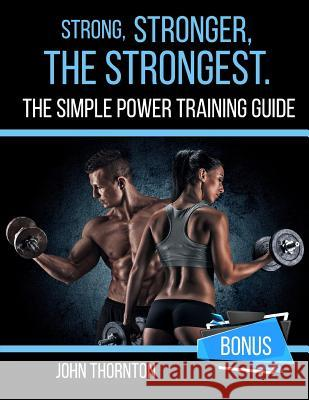 Strong, Stronger, the Strongest: The Simple Power Training Guide John Thornton 9781987415360