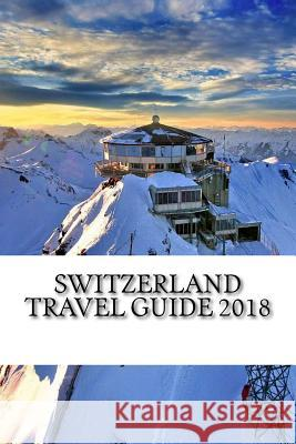 Switzerland Travel Guide 2018 Alan Swanson 9781987712896