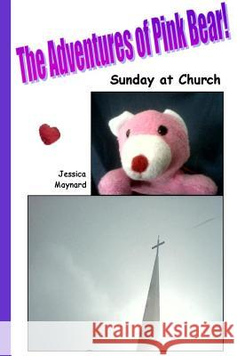 The Adventures of Pink Bear: Sunday at Church Jessica a. Maynard 9781987738421