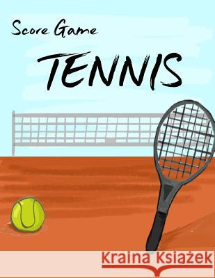 Tennis Score Game: Tennis Game Record Keeper Book, Tennis Score, Tennis Score Card, Record Singles or Doubles Play, Plus the Players, Siz Narika Publishing 9781987750652