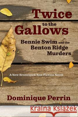 Twice to the Gallows: Bennie Swim and the Benton Ridge Murders Dominique Perrin 9781988299242