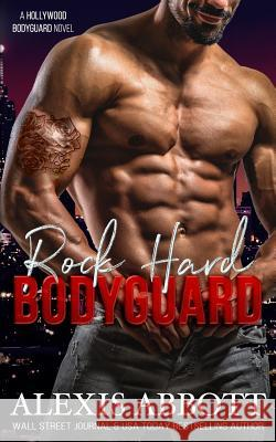 Rock Hard Bodyguard: A Hollywood Bodyguard Romance Alexis Abbott 9781988619668