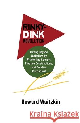 Rinky-Dink Revolution: Moving Beyond Capitalism by Withholding Consent, Creative Constructions, and Creative Destructions Howard Waitzkin 9781988832531