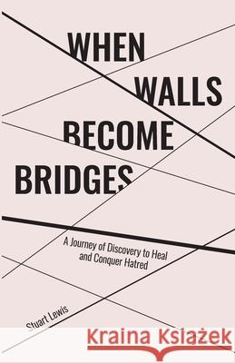 When Walls Become Bridges: A Journey of Discovery to Heal and Conquer Hatred Stuart Howard Lewis Lindsay R. Allison 9781989134078