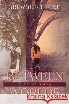 Between Worlds 3: The First Step Lori Wolf-Heffner Heather Wright Susan Fish 9781989465004