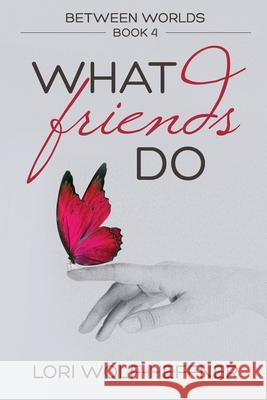 Between Worlds 4: What Friends Do Lori Wolf-Heffner Susan Fish Heather Wright 9781989465059