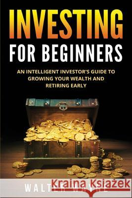Investing for Beginners: An Intelligent Investor's Guide to Growing Your Wealth and Retiring Early Walter Wayne 9781989543085