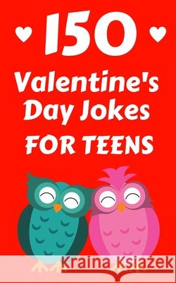 150 Valentine's Day Jokes For Teens: The Cute, Clean and Hilarious Valentine's Day Gift Book For Both Boys and Girls Hayden Fox 9781989543740
