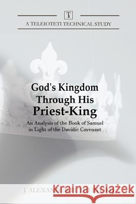 God's Kingdom Through His Priest-King: An Analysis of the Book of Samuel in Light of the Davidic Covenant J. Alexander Rutherford 9781999017248