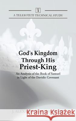 God's Kingdom Through His Priest-King: An Analysis of the Book of Samuel in Light of the Davidic Covenant J. Alexander Rutherford 9781999017262