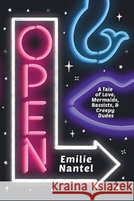 Open: A Tale of Love, Mermaids, Bassists, & Creepy Dudes Emilie Nantel 9781999093310