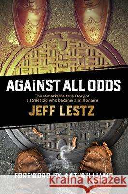 Against All Odds: The remarkable true story of a street kid who became a millionaire: The remarkable true story of a street kid who beca Jeff Lestz 9781999311889