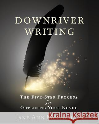 Downriver Writing: The Five-Step Process for Outlining Your Novel Jane Ann McLachlan   9781999383633