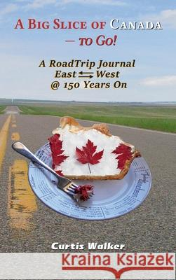 A Big Slice of Canada - To Go!: A Roadtrip Journal Eastwest @ 150 Years on Curtis Walker 9781999439903