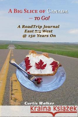A Big Slice of Canada - to Go!: A RoadTrip Journal EastWest @ 150 Years On Curtis Walker 9781999439910