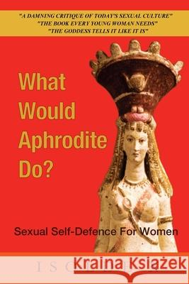 What Would Aphrodite Do?: Sexual Self-Defence For Women Isolde X 9781999696030