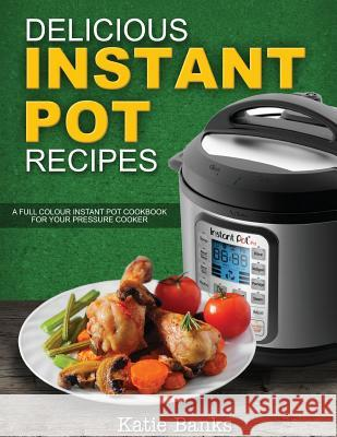 Delicious Instant Pot Recipes: A Full Colour Instant Pot Cookbook for Your Pressure Cooker Katie Banks 9781999787332