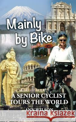 Mainly by Bike: A Senior Cyclist Tours the World Ann Marie Wilson 9781999893606