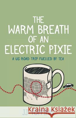 The Warm Breath of an Electric Pixie: A Us Road Trip Fuelled by Tea Jj Topping 9781999901004