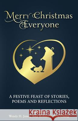 Merry Christmas Everyone: A Festive Feast of Stories, Poems and Reflections Wendy H. Jones Amy Robinson Jane Clamp 9781999958121
