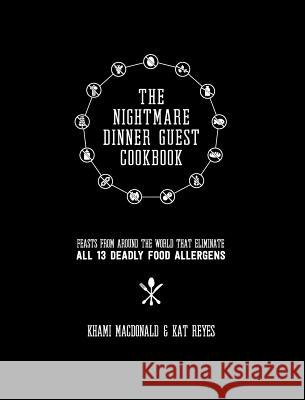 The Nightmare Dinner Guest Cookbook: Feasts from Around the World That Eliminate All 13 Deadly Allergens Kat Reyes Khami MacDonald 9781999970932