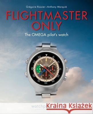 Flightmaster Only: The Omega Pilot's Watch Gregoire Rossier Anthony Marquie 9782940506200