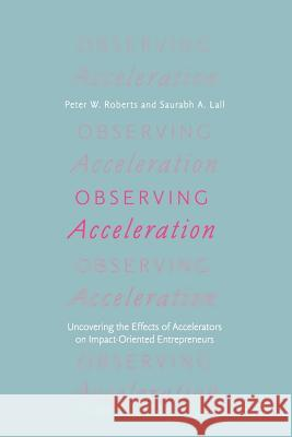 Observing Acceleration: Uncovering the Effects of Accelerators on Impact-Oriented Entrepreneurs Peter W. Roberts Saurabh Lall 9783030000417