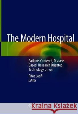 The Modern Hospital : Patients Centered, Disease Based, Research Oriented, Technology Driven Rifat Latifi 9783030013936 Springer