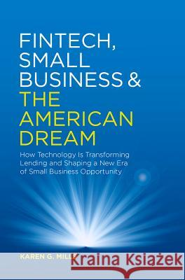 Fintech, Small Business & the American Dream: How Technology Is Transforming Lending and Shaping a New Era of Small Business Opportunity Karen G. Mills 9783030036195